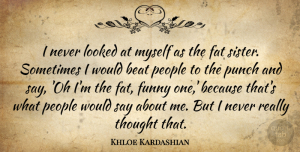 Beat Quotes, Khloe Kardashian Quote About Beat, Funny, Looked, People, Punch: I Never Looked At Myself...