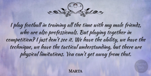 Marta Quote About Football, Male, Physical, Playing, Time: I Play Football In Training...