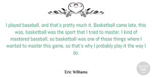 Came Quotes, Eric Williams Quote About Came, Mastered, Played, Tried: I Played Baseball And Thats...