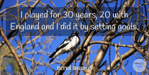 Peter Shilton Quote About Years, Goal, England: I Played For 30 Years...