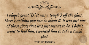 Foul Quotes, Stephen Jackson Quote About Foul, Great, Meant, Played, Shots: I Played Great D It...