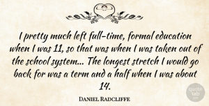 Daniel Radcliffe Quote About Taken, School, Half: I Pretty Much Left Full...