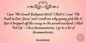 Fault Quotes, Rob Reiner Quote About Budapest, Crazy, Dropped, Fault, Girls: I Saw The Grand Budapest...