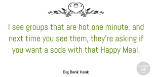 Big Bank Hank Quote About Asking, Groups, Next, Soda, Time: I See Groups That Are...