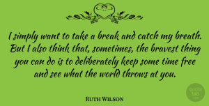 Ruth Wilson Quote About Thinking, World, Want: I Simply Want To Take...