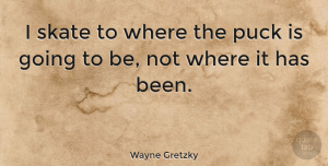Change Quotes, Wayne Gretzky Quote About Inspirational, Motivational, Change: I Skate To Where The...