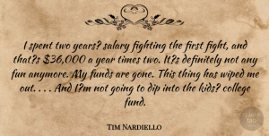 Tim Nardiello Quote About College, Definitely, Dip, Fighting, Fights And Fighting: I Spent Two Years Salary...