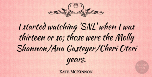 Kate McKinnon Quote About Thirteen: I Started Watching Snl When...