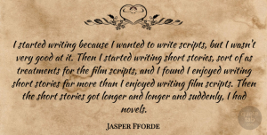 Jasper Fforde Quote About Enjoyed, Far, Found, Good, Longer: I Started Writing Because I...