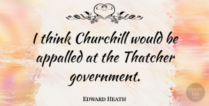 Thinking Quotes, Edward Heath Quote About Thinking, Government, Would Be: I Think Churchill Would Be...