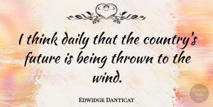 Future Quotes, Edwidge Danticat Quote About Daily, Future, Thrown: I Think Daily That The...