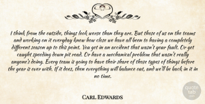 Carl Edwards Quote About Accident, Balance, Caught, Close, Everyday: I Think From The Outside...