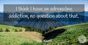 Tom Waits Quote About Thinking, Addiction, Adrenaline: I Think I Have An...