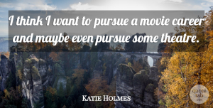 Katie Holmes Quote About Thinking, Careers, Theatre: I Think I Want To...