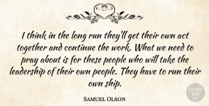 Samuel Olson Quote About Act, Continue, Leadership, People, Pray: I Think In The Long...