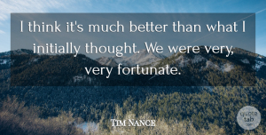 Tim Nance Quote About Initially: I Think Its Much Better...
