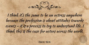 Zhou Xun Quote About Across, Actress, Anywhere, Attitudes, Case: I Think Its The Same...