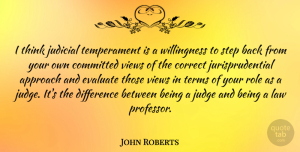 Views Quotes, John Roberts Quote About Thinking, Views, Law: I Think Judicial Temperament Is...