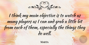 Marta Quote About Bit, Grab, Main: I Think My Main Objective...