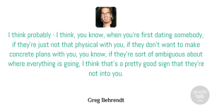 Physical Quotes, Greg Behrendt Quote About Ambiguous, Concrete, Dating, Good, Physical: I Think Probably I Think...