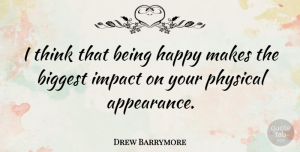 Drew Barrymore Quote About Thinking, Impact, Appearance: I Think That Being Happy...
