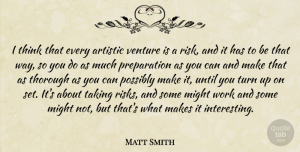 Matt Smith Quote About Thinking, Interesting, Risk: I Think That Every Artistic...