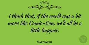 Matt Smith Quote About Thinking, World, Littles: I Think That If The...