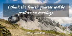 Positive Quotes, John Davidson Quote About Fourth, Positive, Quarter: I Think The Fourth Quarter...