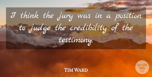 Tim Ward Quote About Judge, Jury, Position: I Think The Jury Was...