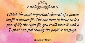 Positive Quotes, Garrett Neff Quote About Convey, Element, Item, Outfit, Positive: I Think The Most Important...
