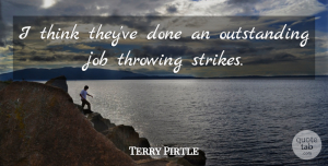 Terry Pirtle Quote About Job, Throwing: I Think Theyve Done An...