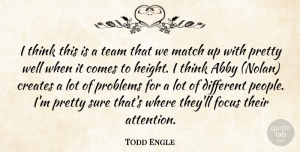 Todd Engle Quote About Creates, Focus, Match, Problems, Sure: I Think This Is A...