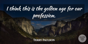 Terry Paulson Quote About Age, Golden: I Think This Is The...