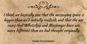 Bigger Quotes, Mark Zuckerberg Quote About Basically, Bigger, Cases, Initially, Messenger: I Think We Basically Saw...
