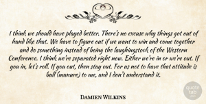 Damien Wilkins Quote About Attitude, Bull, Either, Excuse, Figure: I Think We Should Have...
