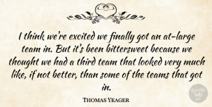 Thomas Yeager Quote About Excited, Finally, Looked, Team, Teams: I Think Were Excited We...