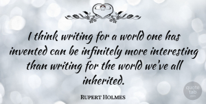 Rupert Holmes Quote About Writing, Thinking, Interesting: I Think Writing For A...