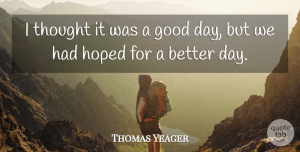 Thomas Yeager Quote About Good, Hoped: I Thought It Was A...