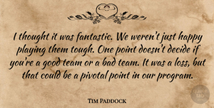 Tim Paddock Quote About Bad, Decide, Good, Happy, Pivotal: I Thought It Was Fantastic...