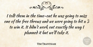 Tim Trantham Quote About Exactly, Free, Hit, Miss, Planned: I Told Them In The...