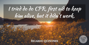 Ricardo Quinones Quote About Aid, Tried: I Tried Do Do Cpr...