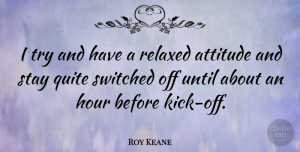 Roy Keane Quote About Attitude, Quite, Relaxed, Switched, Until: I Try And Have A...