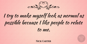 Nick Carter Quote About People, Trying, Normal: I Try To Make Myself...