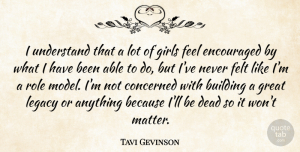 Tavi Gevinson Quote About Building, Concerned, Dead, Encouraged, Felt: I Understand That A Lot...