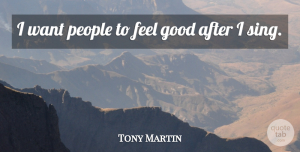 Tony Martin Quote About Good, People: I Want People To Feel...