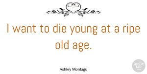 Want Quotes, Ashley Montagu Quote About Age, Want, Aging: I Want To Die Young...