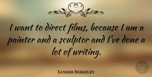Xander Berkeley Quote About Writing, Done, Want: I Want To Direct Films...