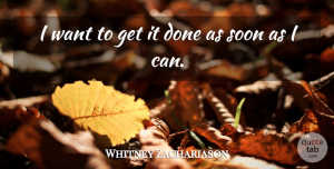 Whitney Zachariason Quote About Soon: I Want To Get It...