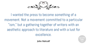 Movement Quotes, John Metcalf Quote About Aesthetic, Approach, Committed, Gathering, Literature: I Wanted The Press To...