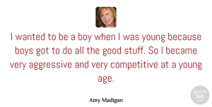 Aggressive Quotes, Amy Madigan Quote About Age, Aggressive, Became, Boys, Good: I Wanted To Be A...